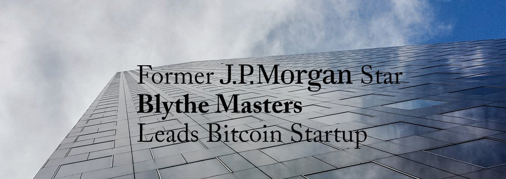 JPMorgan Star Blythe Masters Leads Digital Currency Startup